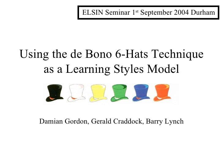 Using the de Bono 6-Hats Technique as a Learning Styles Model Damian Gordon, Gerald Craddock, Barry Lynch ELSIN Seminar 1 ...