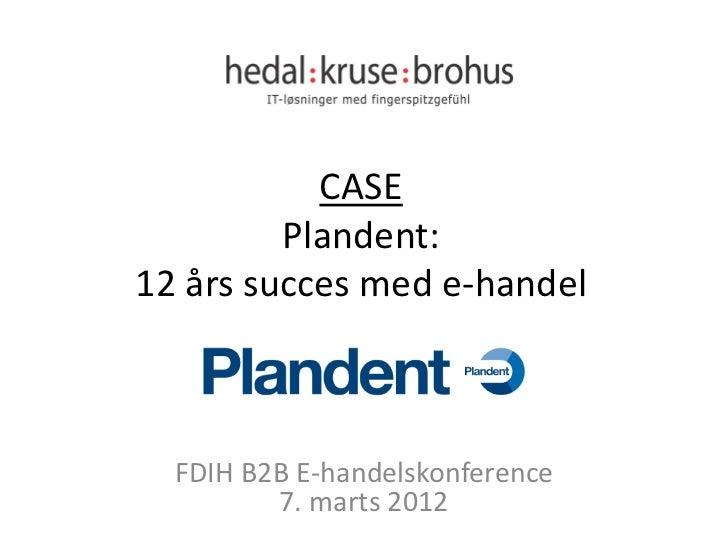 CASE         Plandent:12 års succes med e-handel  FDIH B2B E-handelskonference         7. marts 2012