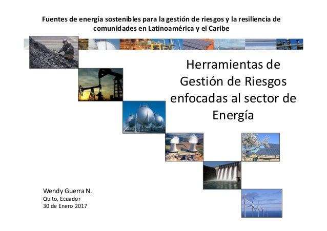 Herramientas de Gestión de Riesgos enfocadas al sector de Energía Wendy Guerra N. Quito, Ecuador 30 de Enero 2017 Fuentes ...