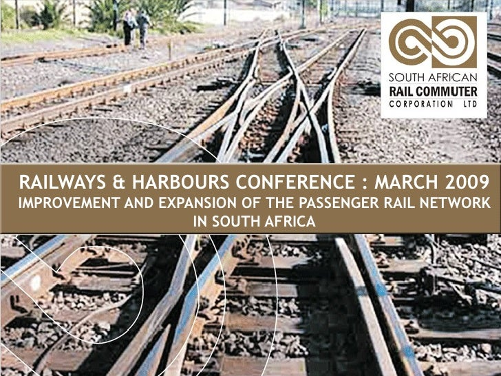 RAILWAYS & HARBOURS CONFERENCE : MARCH 2009 IMPROVEMENT AND EXPANSION OF THE PASSENGER RAIL NETWORK IN SOUTH AFRICA