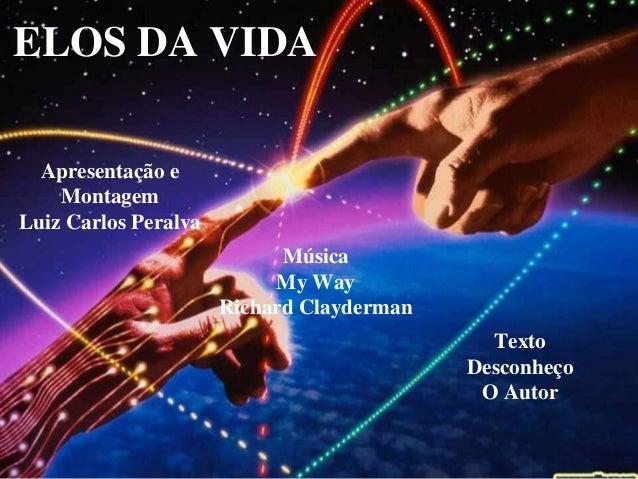 ELOS DA VIDA Apresentação e Montagem Luiz Carlos Peralva Música My Way Richard Clayderman Texto Desconheço O Autor