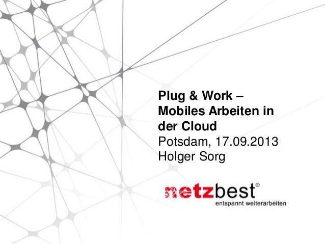 Plug & Work – Mobiles Arbeiten in der Cloud Potsdam, 17.09.2013 Holger Sorg