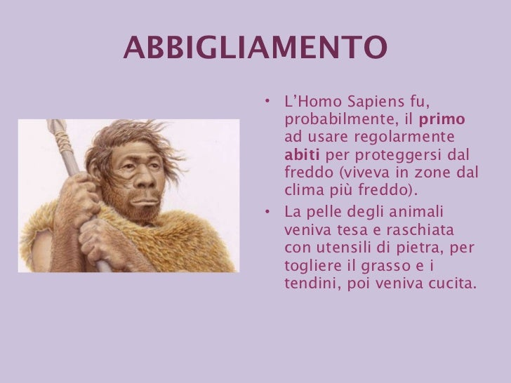 <ul><li>L'Homo Sapiens fu, probabilmente, il  primo  ad usare regolarmente  abiti  per proteggersi dal freddo (viveva in z...