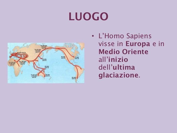 <ul><li>L'Homo Sapiens visse in  Europa  e in  Medio Oriente  all' inizio  dell' ultima glaciazione . </li></ul>LUOGO