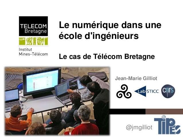 Institut Mines-Télécom Le numérique dans une école d'ingénieurs Le cas de Télécom Bretagne Jean-Marie Gilliot @jmgilliot