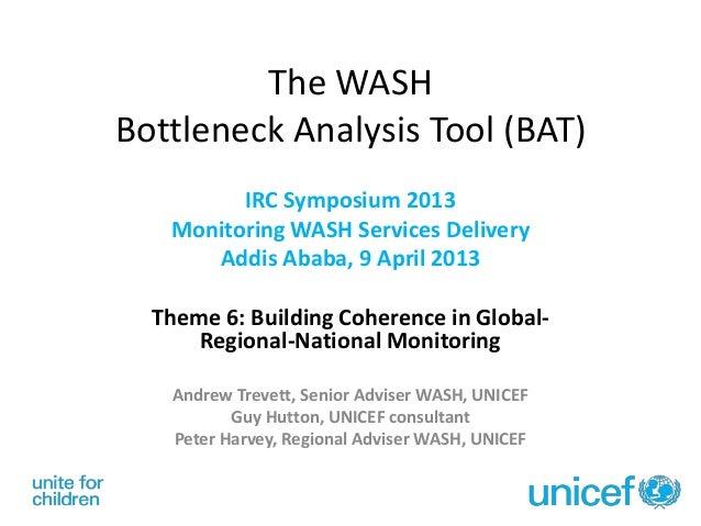 The WASHBottleneck Analysis Tool (BAT)IRC Symposium 2013Monitoring WASH Services DeliveryAddis Ababa, 9 April 2013Theme 6:...
