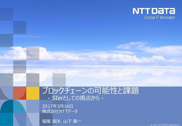 © 2017 NTT DATA Corporation ブロックチェーンの可能性と課題 - SIerとしての視点から - 2017年3月16日 株式会社NTTデータ 稲葉 高洋、山下 真一