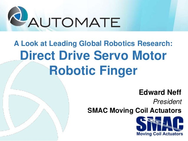A Look at Leading Global Robotics Research: Direct Drive Servo Motor Robotic Finger Edward Neff President SMAC Moving Coil...