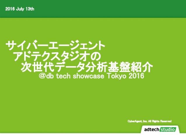 サイバーエージェント  アドテクスタジオの   次世代データ分析基盤紹介 @db tech showcase Tokyo 2016 2016 July 13th CyberAgent, Inc. All Rights Reserved