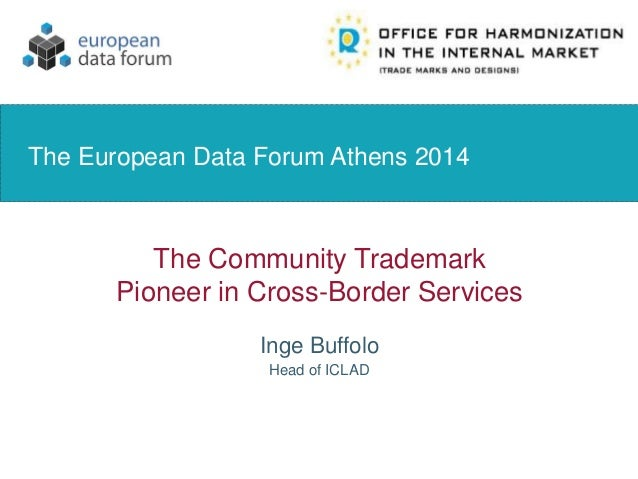 The Community Trademark Pioneer in Cross-Border Services Inge Buffolo The European Data Forum Athens 2014 Head of ICLAD