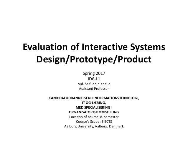 Evaluation of Interactive Systems Design/Prototype/Product Md. Saifuddin Khalid Assistant Professor KANDIDATUDDANNELSEN I ...