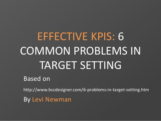 EFFECTIVE KPIS: 6  COMMON PROBLEMS IN  TARGET SETTING  Based on  http://www.bscdesigner.com/6-problems-in-target-setting.h...