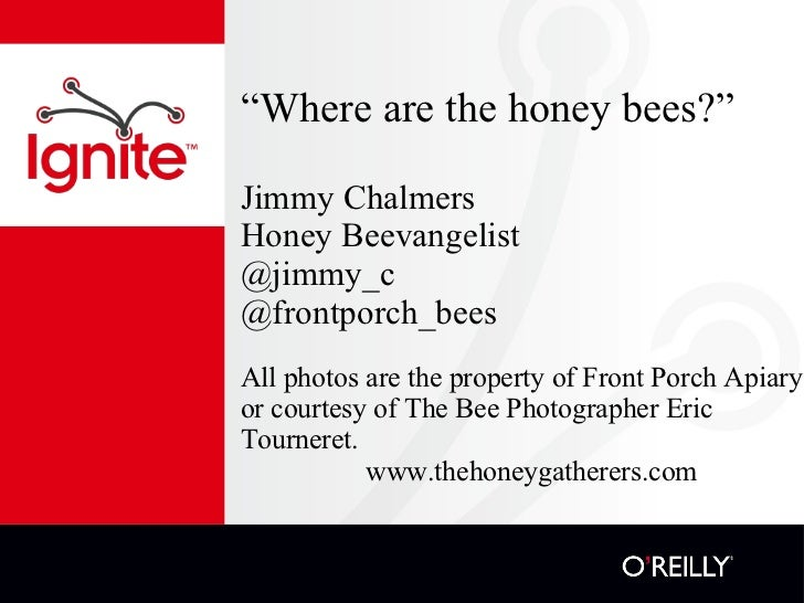 """ Where are the honey bees?"" Jimmy Chalmers Honey Beevangelist @jimmy_c @frontporch_bees <ul><li>All photos are the proper..."