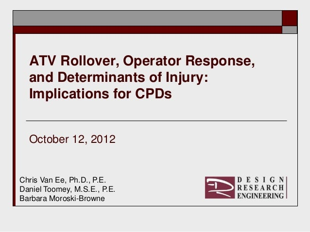ATV Rollover, Operator Response,  and Determinants of Injury:  Implications for CPDs  October 12, 2012Chris Van Ee, Ph.D.,...