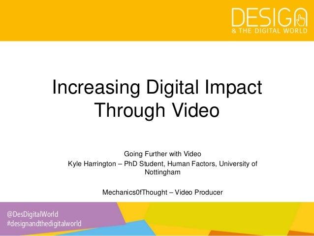 @DesDigitalWorld #designandthedigitalworld Increasing Digital Impact Through Video Going Further with Video Kyle Harringto...