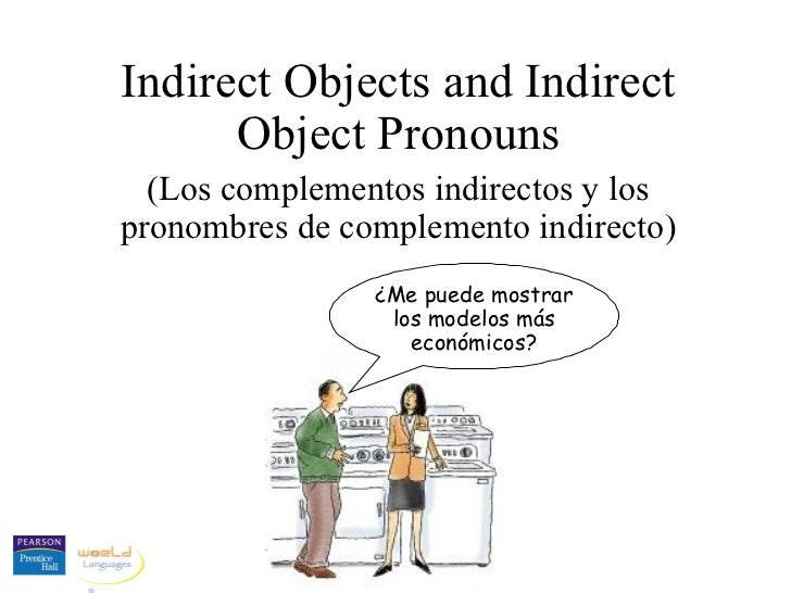 Indirect Objects and Indirect      Object Pronouns  (Los complementos indirectos y lospronombres de complemento indirecto)...
