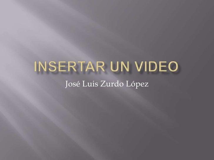 Insertar un video<br />José Luis Zurdo López<br />