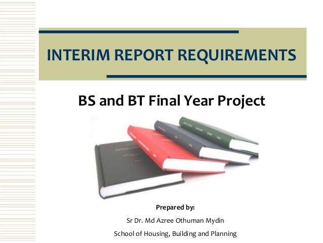 INTERIM REPORT REQUIREMENTS   BS and BT Final Year Project                     Prepared by:            Sr Dr. Md Azree Oth...