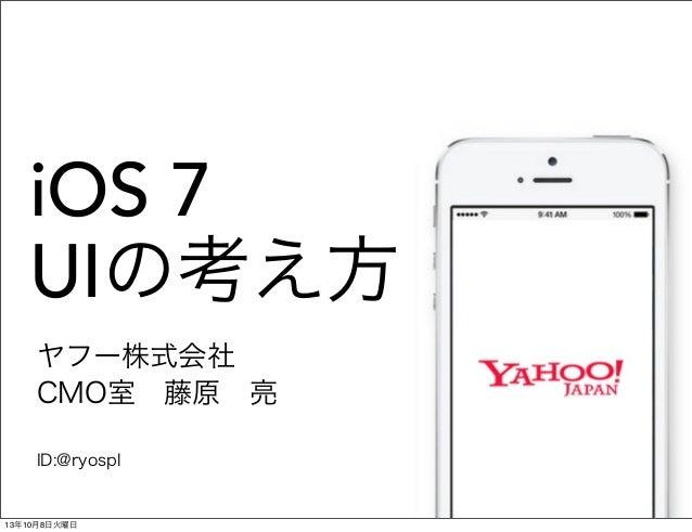iOS 7 UIの考え方 ヤフー株式会社 CMO室藤原亮 ID:@ryospl 13年10月8日火曜日
