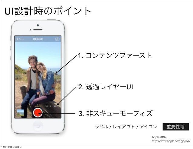 1. コンテンツファースト 2. 透過レイヤーUI 3. 非スキューモーフィズ UI設計時のポイント ラベル / レイアウト / アイコン重要性増 Apple iOS7 http://www.apple.com/jp/ios/ 13年10月...
