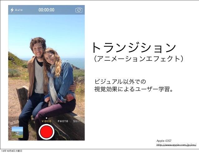 トランジション (アニメーションエフェクト) ビジュアル以外での 視覚効果によるユーザー学習。 Apple iOS7 http://www.apple.com/jp/ios/ 13年10月8日火曜日