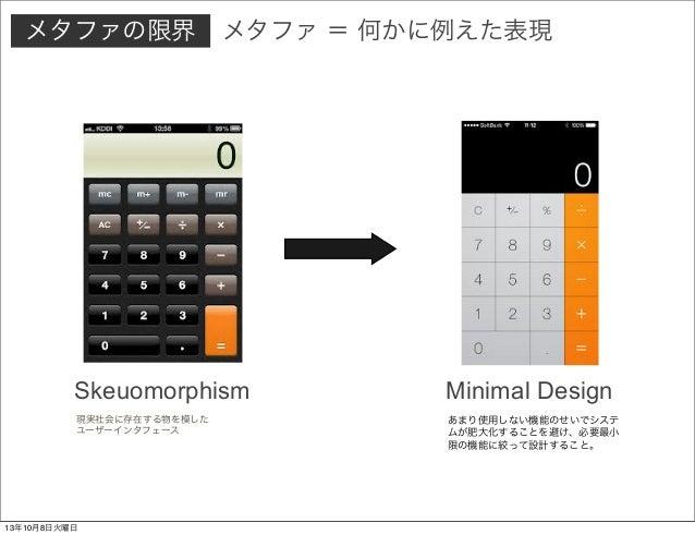 現実社会に存在する物を模した ユーザーインタフェース Skeuomorphism Minimal Design あまり使用しない機能のせいでシステ ムが肥大化することを避け、必要最小 限の機能に絞って設計すること。 メタファの限界 メタファ =...