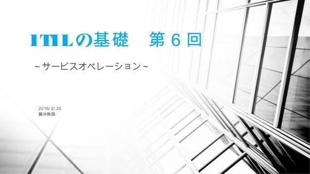 ITILの  基礎 第6回 ~サービスオペレーション~ 2016/ 2/ 25 藤井無限