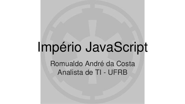 Império JavaScript Romualdo André da Costa Analista de TI - UFRB