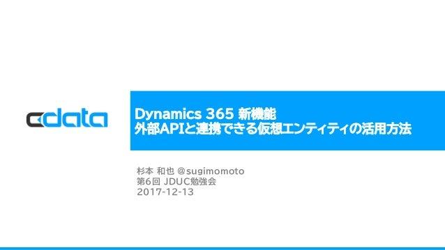 Dynamics 365 新機能 外部APIと連携できる仮想エンティティの活用方法 杉本 和也 @sugimomoto 第6回 JDUC勉強会 2017-12-13