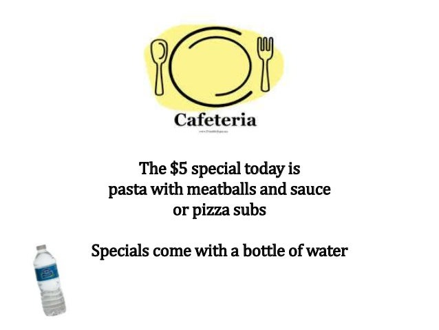The $5 special today is pasta with meatballs and sauce or pizza subs Specials come with a bottle of water