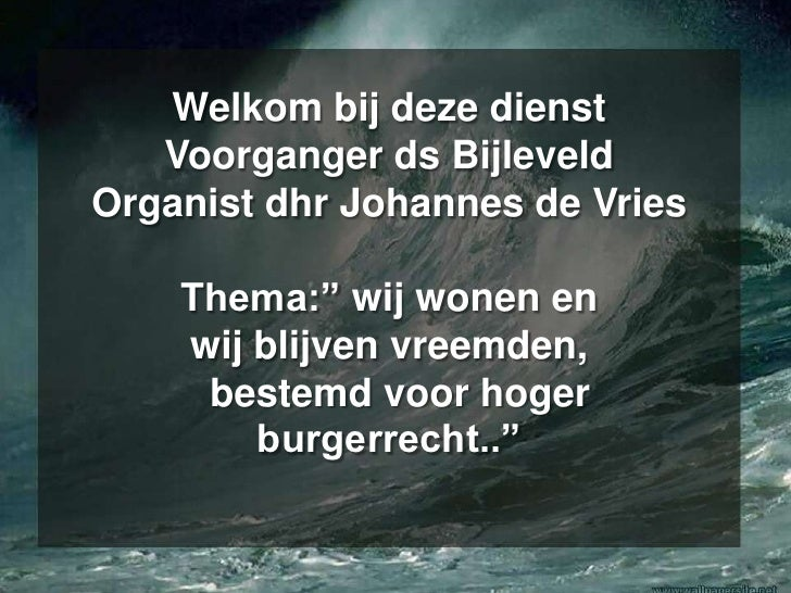 """Welkom bij deze dienstVoorganger ds BijleveldOrganist dhr Johannes de Vries Thema:"""" wij wonen en wij blijven vreemden, be..."""