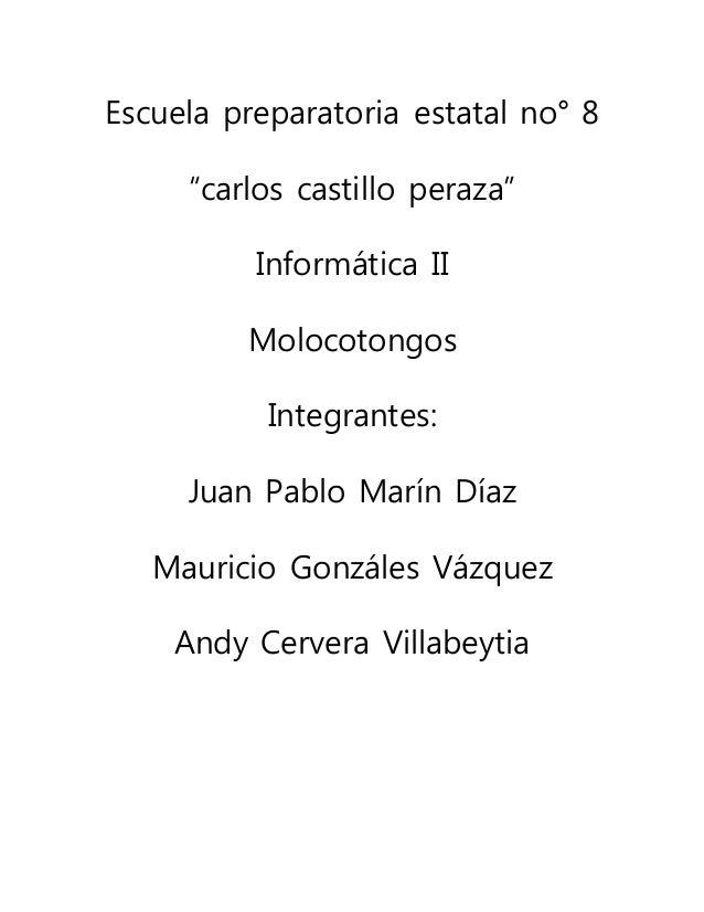 """Escuela preparatoria estatal no° 8 """"carlos castillo peraza"""" Informática II Molocotongos Integrantes: Juan Pablo Marín Díaz..."""