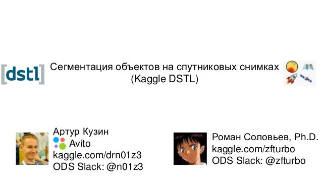 Сегментация объектов на спутниковых снимках (Kaggle DSTL) Роман Соловьев, Ph.D. kaggle.com/zfturbo ODS Slack: @zfturbo Арт...