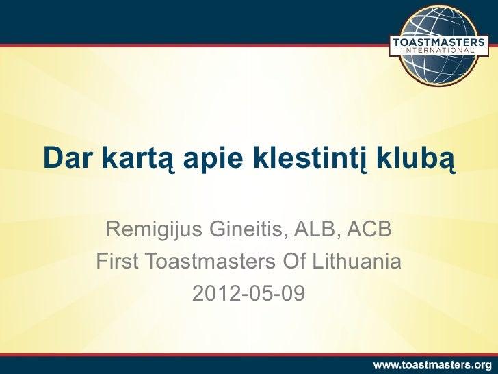 Dar kartą apie klestintį klubą    Remigijus Gineitis, ALB, ACB   First Toastmasters Of Lithuania             2012-05-09