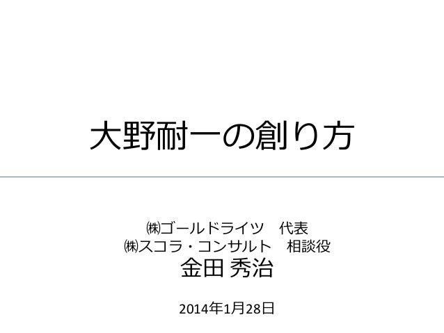 大野耐一の創り方 ㈱ゴールドライツ 代表 ㈱スコラ・コンサルト 相談役  金田 秀治  2014年1月28日