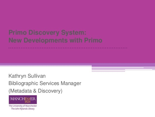 Primo Discovery System: New Developments with Primo Kathryn Sullivan Bibliographic Services Manager (Metadata & Discovery)