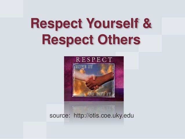 source: http://otis.coe.uky.edu Respect Yourself & Respect Others