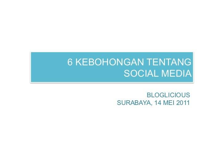 6 KEBOHONGAN TENTANG         SOCIAL MEDIA               BLOGLICIOUS        SURABAYA, 14 MEI 2011