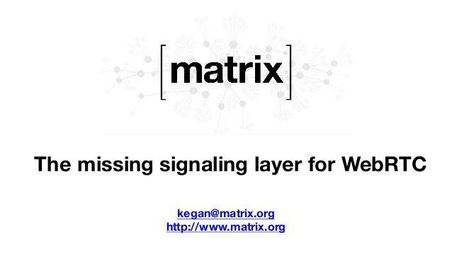 The missing signaling layer for WebRTC kegan@matrix.org http://www.matrix.org