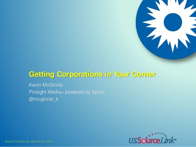 Annual Conference, April 23-24, 2014 Getting Corporations in Your Corner Kevin McGinnis Pinsight Media+ powered by Sprint ...