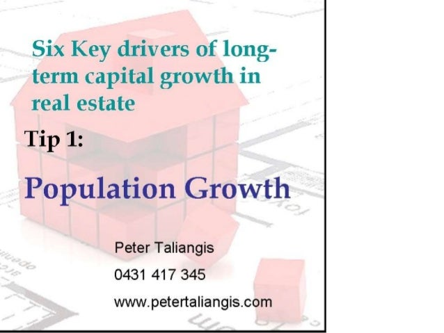 Six Key drivers of long- term Capital growth in real estate  Tip 1:  Population Growth  Peter Taliangis 0431 417 345  www....