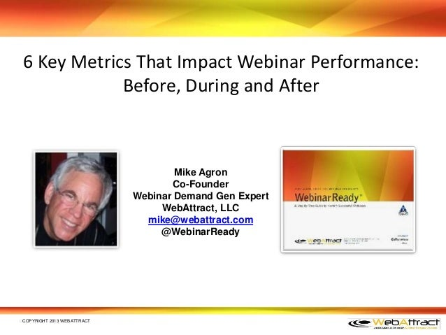 6 Key Metrics That Impact Webinar Performance:Before, During and AfterCOPYRIGHT 2013 WEBATTRACTMike AgronCo-FounderWebina...