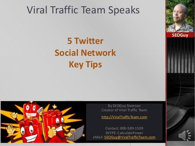 Viral Traffic Team Speaks5 TwitterSocial NetworkKey TipsSEOGuyBy SEOGuy SiversonCreator of Viral Traffic Teamhttp://ViralT...