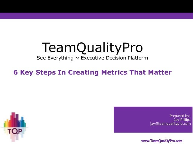 TeamQualityPro  See Everything ~ Executive Decision Platform  6 Key Steps In Creating Metrics That Matter  Prepared by: Ja...