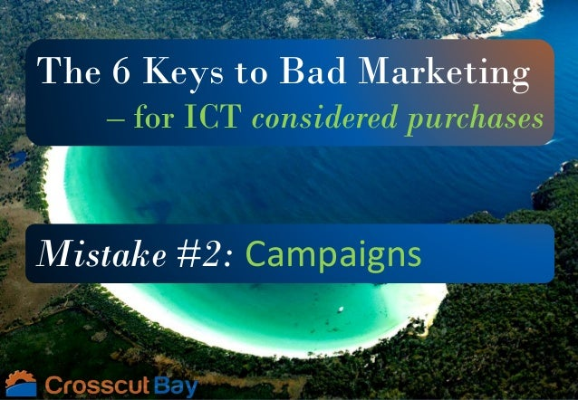 The 6 Keys to Bad Marketing – for ICT considered purchases Mistake #2: Campaigns
