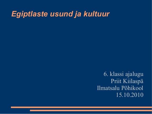 Egiptlaste usund ja kultuur 6. klassi ajalugu Priit Kiilaspä Ilmatsalu Põhikool 15.10.2010