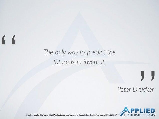 """©Applied Leadership Teams   jp@AppliedLeadershipTeams.com   AppliedLeadershipTeams.com   206.651.5639 """" """" Peter Drucker Th..."""