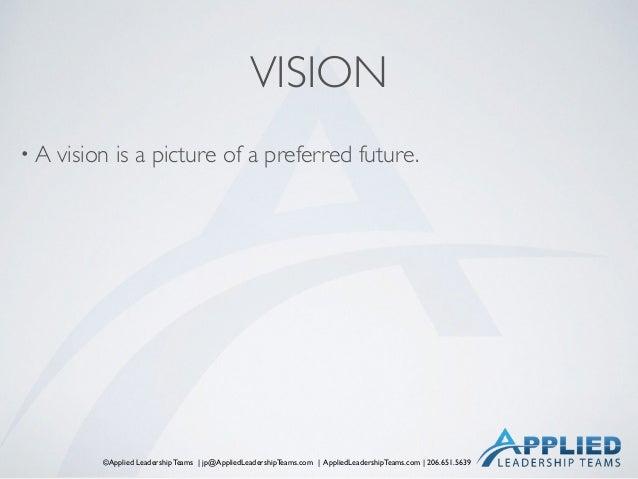 ©Applied Leadership Teams   jp@AppliedLeadershipTeams.com   AppliedLeadershipTeams.com   206.651.5639 VISION • A vision is...
