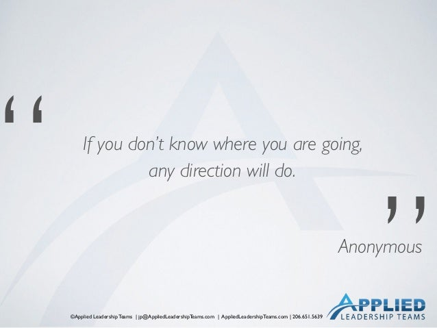 """©Applied Leadership Teams   jp@AppliedLeadershipTeams.com   AppliedLeadershipTeams.com   206.651.5639 """" """" Anonymous If you..."""