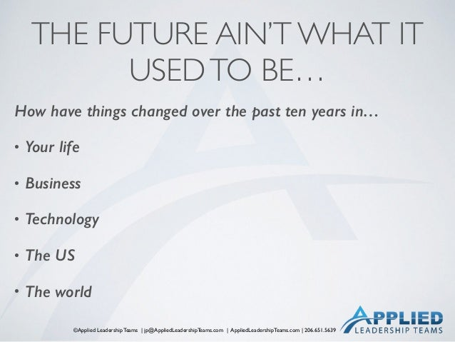 ©Applied Leadership Teams   jp@AppliedLeadershipTeams.com   AppliedLeadershipTeams.com   206.651.5639 THE FUTURE AIN'T WHA...